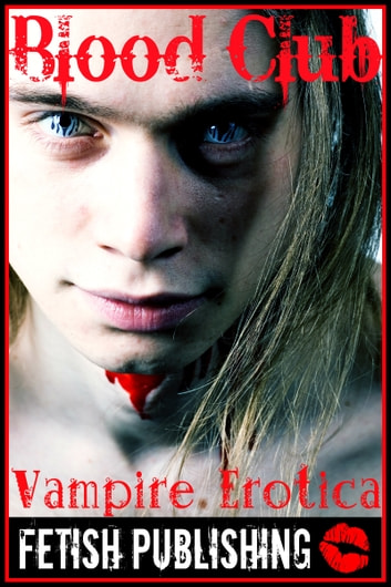 Blood Club: Vampire Erotica (Vampire Fantasies - Volume 1) ebook by Fetish Publishing