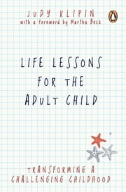 Life Lessons for the Adult Child - Transforming a Challenging Childhood ebook by Judy Klipin