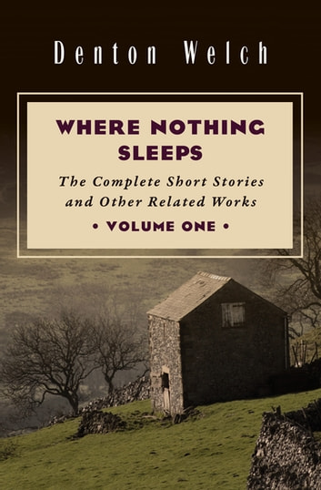 Where Nothing Sleeps Volume One - The Complete Short Stories and Other Related Works ebook by Denton Welch