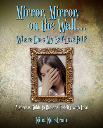 Mirror, Mirror, On the Wall, Where Does My Self-Love Fall? - A Success Guide to Replace Toxicity with Love ebook by Nina Norstrom