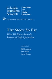 The Story So Far - What We Know About the Business of Digital Journalism ebook by Bill Grueskin,Ava Seave,Lucas Graves