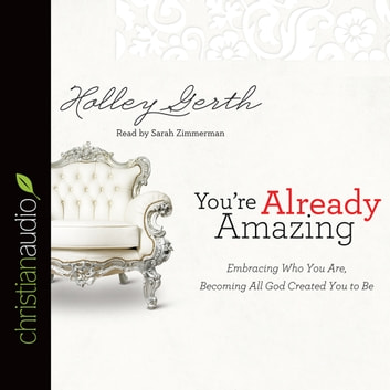 You're Already Amazing - Embracing Who You Are, Becoming All God Created You to Be audiobook by Holley Gerth