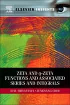 Zeta and q-Zeta Functions and Associated Series and Integrals ebook by H. M. Srivastava,Junesang Choi