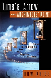Time's Arrow and Archimedes' Point : New Directions for the Physics of Time ebook by Huw Price