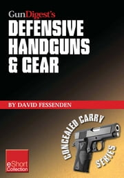 Gun Digest's Defensive Handguns & Gear Collection eShort: Get insights and advice on self defense handguns, ammo and gear plus defensive gun training. ebook by David Fessenden
