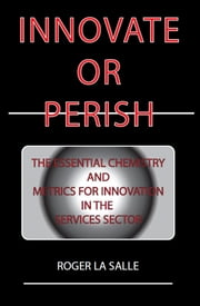 Innovate or Perish - The Essential Chemistry and Metrics for Innovation in the Services Sector ebook by Roger La Salle