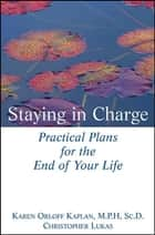 Staying in Charge - Practical Plans for the End of Your Life ebook by Christopher Lukas, Karen Orloff Kaplan, M.P.H.,...