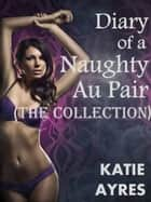 Diary of a Naughty Au Pair (The Collection) ebook by Katie Ayres