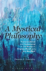 A Mystical Philosophy - Transcendence and Immanence in the Works of Virginia Woolf and Iris Murdoch ebook by Reverand Donna J. Lazenby
