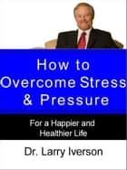 How to Overcome Stress & Pressure - For a Happier and Healthier Life ebook by Dr. Larry Iverson