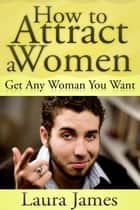 How to Attract a Women - Get Any Woman You Want eBook by Laura James