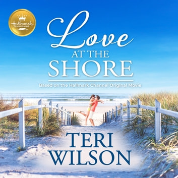 Love at the Shore - Based on the Hallmark Channel Original Movie audiobook by Teri Wilson