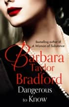 Dangerous to Know ebook by Barbara Taylor Bradford