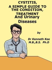 Cystitis, A Simple Guide To The Condition Treatment And Urinary Diseases ebook by Kenneth Kee