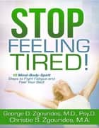 Stop Feeling Tired! 10 Mind-Body-Spirit Steps to Fight Fatigue and Feel Your Best - Second Edition ebook by George D. Zgourides