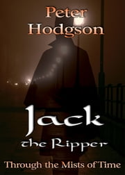 Jack the Ripper - Through the Mists of Time ebook by Peter Hodgson