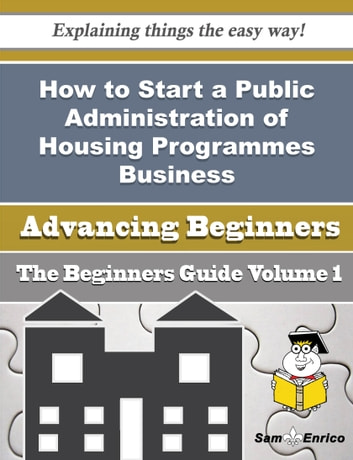 How to Start a Public Administration of Housing Programmes Business (Beginners Guide) - How to Start a Public Administration of Housing Programmes Business (Beginners Guide) ebook by Celinda Dorsey