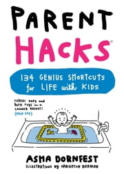 Parent Hacks - 134 Genius Shortcuts for Life with Kids ebook by Asha Dornfest,Craighton Berman