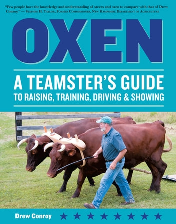 Oxen - A Teamster's Guide to Raising, Training, Driving & Showing ebook by Drew Conroy
