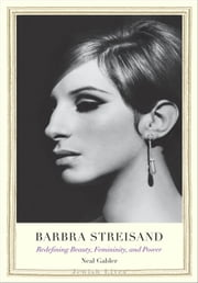 Barbra Streisand - Redefining Beauty, Femininity, and Power ebook by Neal Gabler