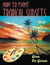 How to Paint Tropical Sunsets: Step by Step ebook by De Gorna, Gina
