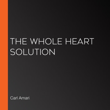 Whole Heart Solution, The audiobook by Carl Amari