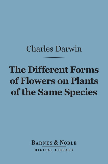 The Different Forms of Flowers on Plants of the Same Species (Barnes & Noble Digital Library) ebook by Charles Darwin