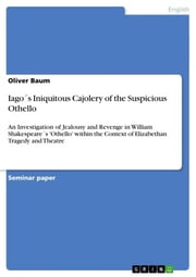 Iago´s Iniquitous Cajolery of the Suspicious Othello - An Investigation of Jealousy and Revenge in William Shakespeare´s 'Othello' within the Context of Elizabethan Tragedy and Theatre ebook by Oliver Baum