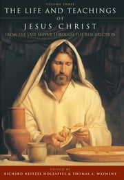 Life and Teachings of Jesus Christ, v3 - From the Last Supper Through the Resurrection ebook by Richard Neitzel Holzapfel