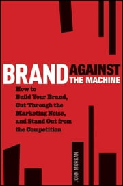 Brand Against the Machine - How to Build Your Brand, Cut Through the Marketing Noise, and Stand Out from the Competition ebook by John Michael Morgan