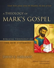 A Theology of Mark's Gospel - Good News about Jesus the Messiah, the Son of God ebook by David E. Garland,Andreas J. Kostenberger