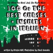 100 Of The Best Curses and Insults In Italian: A Toolkit for the Testy Tourist ebook by Kirsten Hall,Chuck Gonzales
