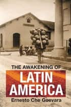 The Awakening of Latin America - A Classic Anthology of Che Guevara's Writing on Latin America ebook by Ernesto Che Guevara, María del Carmen Ariet García