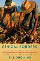 Ethical Borders - NAFTA, Globalization, and Mexican Migration eBook by Bill Ong Hing