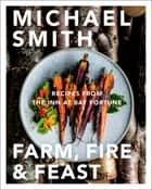 Farm, Fire & Feast - Recipes from the Inn at Bay Fortune ebook by Michael Smith