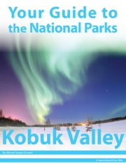 Your Guide to Kobuk Valley National Park ebook by Michael Joseph Oswald