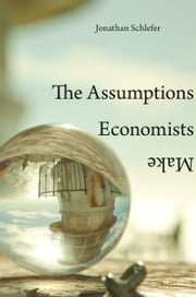 The Assumptions Economists Make ebook by Jonathan Schlefer