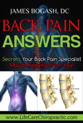 Back Pain Answers: Secrets Your Back Pain Specialist May Be Keeping From You ebook by James Bogash, DC
