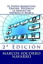El Video Marketing Online. Potencia la Imagen de Empresa o Marca ebook by Marcos Socorro Navarro