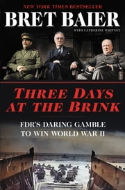 Three Days at the Brink - FDR's Daring Gamble to Win World War II ebook by Bret Baier, Catherine Whitney
