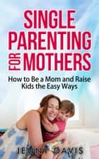 Single Parenting for Mothers: How to Be a Mom and Raise Kids the Easy Ways ebook by Jenny Davis