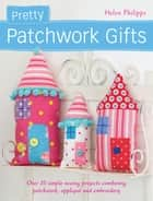 Pretty Patchwork Gifts ebook by Helen Philipps