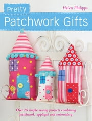 Pretty Patchwork Gifts - Over 25 Simple Sewing Projects Combining Patchwork, Applique and Embroidery ebook by Helen Philipps
