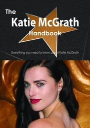 The Katie McGrath Handbook - Everything you need to know about Katie McGrath ebook by Smith, Emily