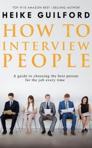 How To Interview People -A guide to choosing the best person for the job every time