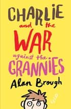 Charlie and the War Against the Grannies ebook by Alan Brough