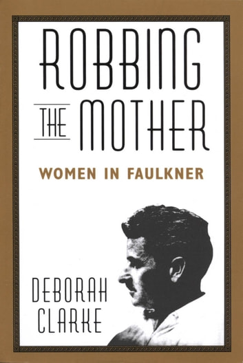 Robbing The Mother - Women in Faulkner ebook by Deborah Clarke