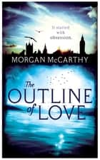 The Outline of Love ebook by Morgan Mccarthy