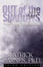 Out of the Shadows - Understanding Sexual Addiction ebook by Patrick J Carnes, Ph.D