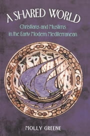 A Shared World: Christians and Muslims in the Early Modern Mediterranean ebook by Greene, Molly
